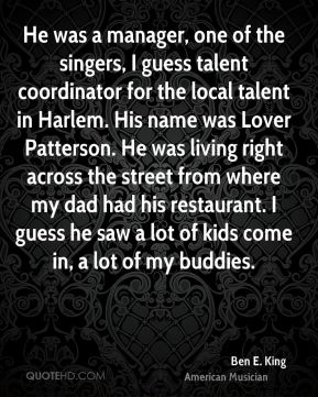 Ben E. King - He was a manager, one of the singers, I guess talent coordinator for the local talent in Harlem. His name was Lover Patterson. He was living right across the street from where my dad had his restaurant. I guess he saw a lot of kids come in, a lot of my buddies.