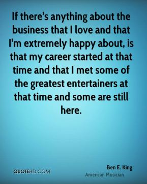 Ben E. King - If there's anything about the business that I love and that I'm extremely happy about, is that my career started at that time and that I met some of the greatest entertainers at that time and some are still here.