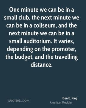 Ben E. King - One minute we can be in a small club, the next minute we can be in a coliseum, and the next minute we can be in a small auditorium. It varies, depending on the promoter, the budget, and the travelling distance.