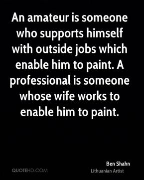 An amateur is someone who supports himself with outside jobs which enable him to paint. A professional is someone whose wife works to enable him to paint.