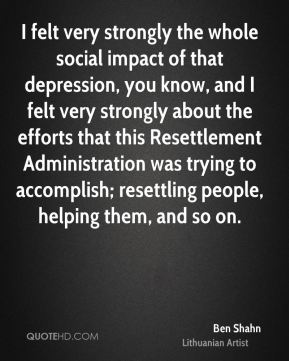 I felt very strongly the whole social impact of that depression, you know, and I felt very strongly about the efforts that this Resettlement Administration was trying to accomplish; resettling people, helping them, and so on.