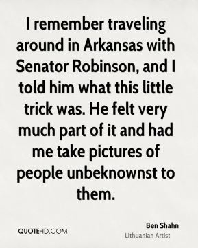 I remember traveling around in Arkansas with Senator Robinson, and I told him what this little trick was. He felt very much part of it and had me take pictures of people unbeknownst to them.