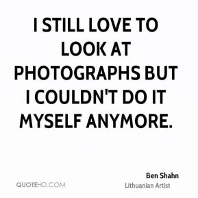 I still love to look at photographs but I couldn't do it myself anymore.