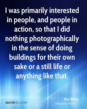 I was primarily interested in people, and people in action, so that I did nothing photographically in the sense of doing buildings for their own sake or a still life or anything like that.