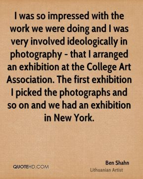 I was so impressed with the work we were doing and I was very involved ideologically in photography - that I arranged an exhibition at the College Art Association. The first exhibition I picked the photographs and so on and we had an exhibition in New York.