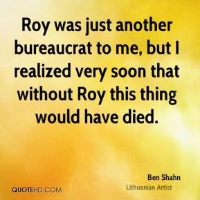 Roy was just another bureaucrat to me, but I realized very soon that without Roy this thing would have died.