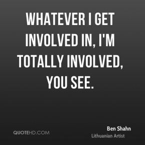 Ben Shahn - Whatever I get involved in, I'm totally involved, you see.