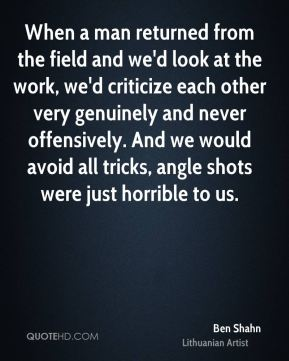 When a man returned from the field and we'd look at the work, we'd criticize each other very genuinely and never offensively. And we would avoid all tricks, angle shots were just horrible to us.