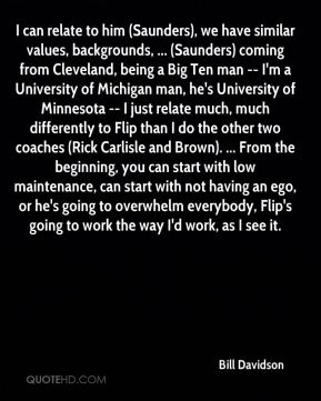 Bill Davidson - I can relate to him (Saunders), we have similar values, backgrounds, ... (Saunders) coming from Cleveland, being a Big Ten man -- I'm a University of Michigan man, he's University of Minnesota -- I just relate much, much differently to Flip than I do the other two coaches (Rick Carlisle and Brown). ... From the beginning, you can start with low maintenance, can start with not having an ego, or he's going to overwhelm everybody, Flip's going to work the way I'd work, as I see it.