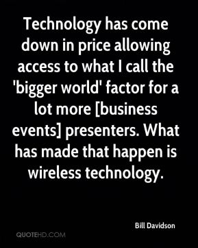 Bill Davidson - Technology has come down in price allowing access to what I call the 'bigger world' factor for a lot more [business events] presenters. What has made that happen is wireless technology.