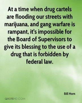 Bill Horn - At a time when drug cartels are flooding our streets with marijuana, and gang warfare is rampant, it's impossible for the Board of Supervisors to give its blessing to the use of a drug that is forbidden by federal law.