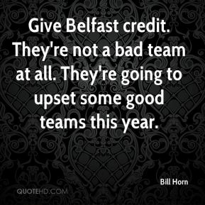 Bill Horn - Give Belfast credit. They're not a bad team at all. They're going to upset some good teams this year.