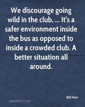 Bill Horn - We discourage going wild in the club, ... It's a safer environment inside the bus as opposed to inside a crowded club. A better situation all around.