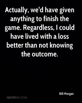 Bill Morgan - Actually, we'd have given anything to finish the game. Regardless, I could have lived with a loss better than not knowing the outcome.