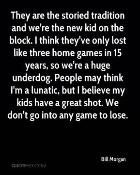 Bill Morgan - They are the storied tradition and we're the new kid on the block. I think they've only lost like three home games in 15 years, so we're a huge underdog. People may think I'm a lunatic, but I believe my kids have a great shot. We don't go into any game to lose.