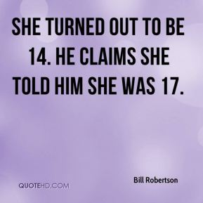 Bill Robertson - She turned out to be 14. He claims she told him she was 17.