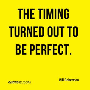 Bill Robertson - The timing turned out to be perfect.