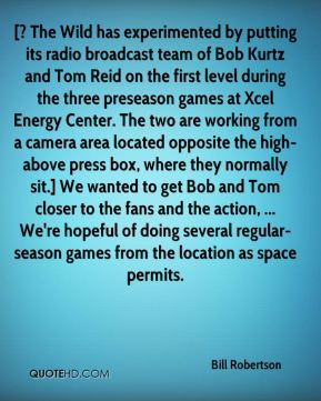 Bill Robertson - [? The Wild has experimented by putting its radio broadcast team of Bob Kurtz and Tom Reid on the first level during the three preseason games at Xcel Energy Center. The two are working from a camera area located opposite the high-above press box, where they normally sit.] We wanted to get Bob and Tom closer to the fans and the action, ... We're hopeful of doing several regular-season games from the location as space permits.