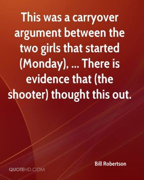 Bill Robertson - This was a carryover argument between the two girls that started (Monday), ... There is evidence that (the shooter) thought this out.