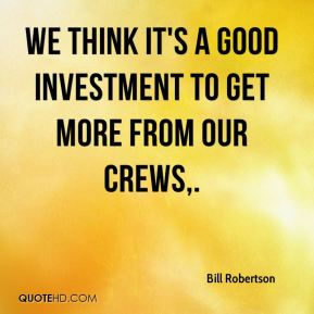 Bill Robertson - We think it's a good investment to get more from our crews.