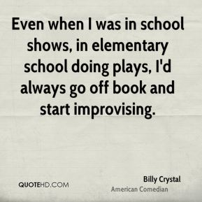Billy Crystal - Even when I was in school shows, in elementary school doing plays, I'd always go off book and start improvising.