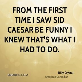Billy Crystal - From the first time I saw Sid Caesar be funny I knew that's what I had to do.