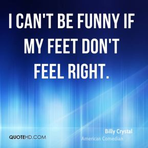 I can't be funny if my feet don't feel right.