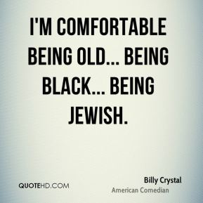 I'm comfortable being old... being black... being Jewish.
