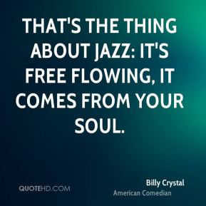 That's the thing about jazz: it's free flowing, it comes from your soul.