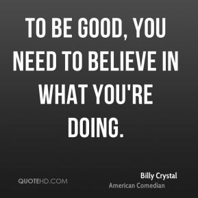 To be good, you need to believe in what you're doing.