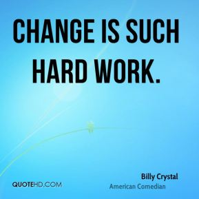Billy Crystal - Change is such hard work.