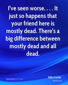 Billy Crystal - I've seen worse. . . . It just so happens that your friend here is mostly dead. There's a big difference between mostly dead and all dead.