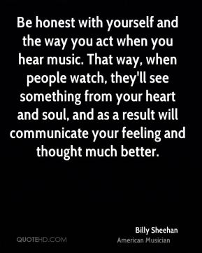 Billy Sheehan - Be honest with yourself and the way you act when you hear music. That way, when people watch, they'll see something from your heart and soul, and as a result will communicate your feeling and thought much better.