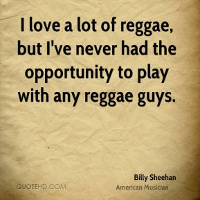 I love a lot of reggae, but I've never had the opportunity to play with any reggae guys.