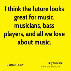 Billy Sheehan - I think the future looks great for music, musicians, bass players, and all we love about music.