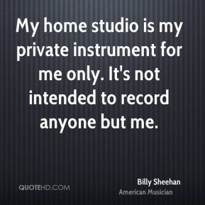 Billy Sheehan - My home studio is my private instrument for me only. It's not intended to record anyone but me.