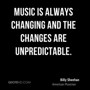 Music is always changing and the changes are unpredictable.