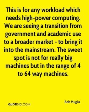 This is for any workload which needs high-power computing. We are seeing a transition from government and academic use to a broader market - to bring it into the mainstream. The sweet spot is not for really big machines but in the range of 4 to 64 way machines.