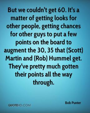 Bob Punter - But we couldn't get 60. It's a matter of getting looks for other people, getting chances for other guys to put a few points on the board to augment the 30, 35 that (Scott) Martin and (Rob) Hummel get. They've pretty much gotten their points all the way through.