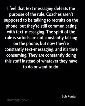 Bob Punter - I feel that text messaging defeats the purpose of the rule. Coaches aren't supposed to be talking to recruits on the phone, but they're still communicating with text-messaging. The spirit of the rule is so kids are not constantly talking on the phone, but now they're constantly text-messaging, and it's time consuming. They are constantly doing this stuff instead of whatever they have to do or want to do.