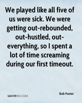 Bob Punter - We played like all five of us were sick. We were getting out-rebounded, out-hustled, out-everything, so I spent a lot of time screaming during our first timeout.