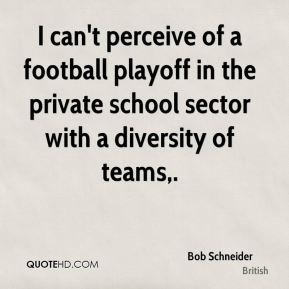 I can't perceive of a football playoff in the private school sector with a diversity of teams.