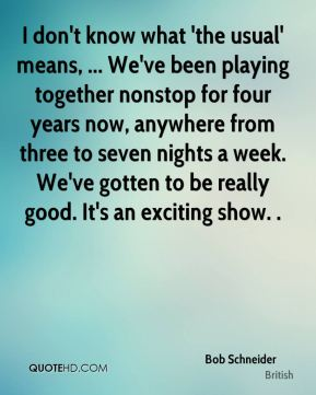 I don't know what 'the usual' means, ... We've been playing together nonstop for four years now, anywhere from three to seven nights a week. We've gotten to be really good. It's an exciting show. .