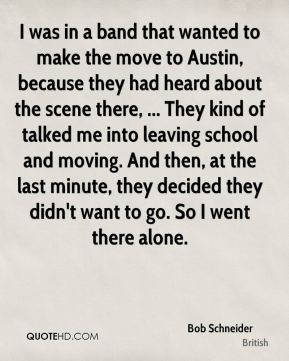 Bob Schneider - I was in a band that wanted to make the move to Austin, because they had heard about the scene there, ... They kind of talked me into leaving school and moving. And then, at the last minute, they decided they didn't want to go. So I went there alone.