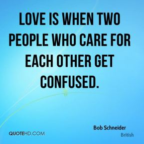 Love is when two people who care for each other get confused.
