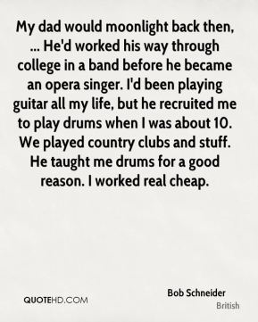 My dad would moonlight back then, ... He'd worked his way through college in a band before he became an opera singer. I'd been playing guitar all my life, but he recruited me to play drums when I was about 10. We played country clubs and stuff. He taught me drums for a good reason. I worked real cheap.