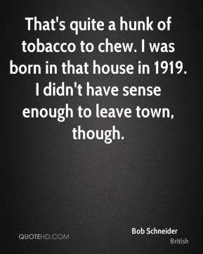 That's quite a hunk of tobacco to chew. I was born in that house in 1919. I didn't have sense enough to leave town, though.