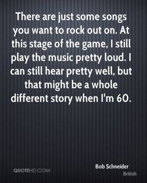 There are just some songs you want to rock out on. At this stage of the game, I still play the music pretty loud. I can still hear pretty well, but that might be a whole different story when I'm 60.