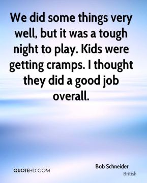 We did some things very well, but it was a tough night to play. Kids were getting cramps. I thought they did a good job overall.