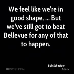 We feel like we're in good shape, ... But we've still got to beat Bellevue for any of that to happen.